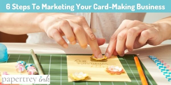 6 Steps To Marketing Your Card-Making Business